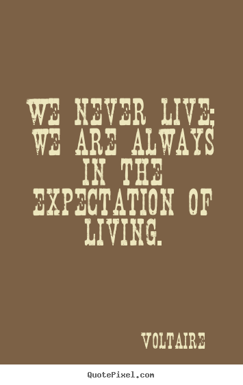 Quotes about life - We never live; we are always in the expectation..