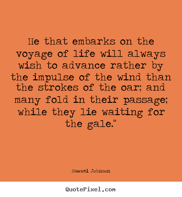 Life quote - He that embarks on the voyage of life will always wish..