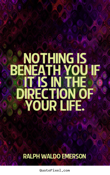 Life quotes - Nothing is beneath you if it is in the direction of your life.