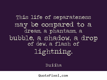 Create graphic picture quotes about life - This life of separateness may be compared to a dream, a phantasm, a bubble,..