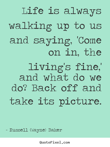 Life sayings - Life is always walking up to us and saying,..