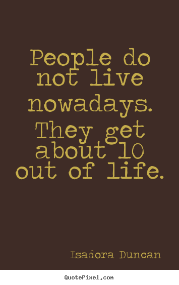 Quotes About Life People Do Not Live Nowadays They Get About 10