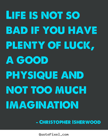 Christopher Isherwood picture quote - Life is not so bad if you have plenty of.. - Life quotes