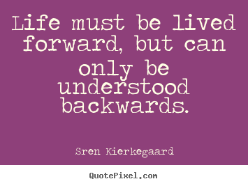 Life quotes - Life must be lived forward, but can only be understood backwards.
