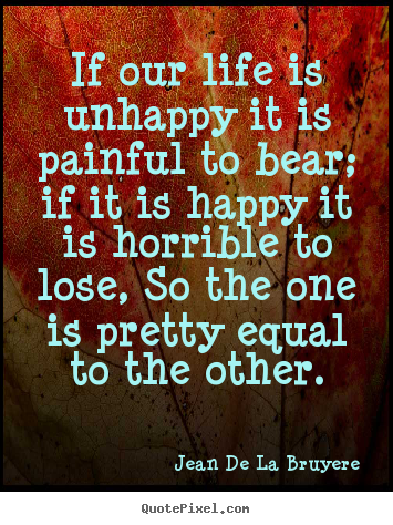 Jean De La Bruyere picture quotes - If our life is unhappy it is painful to bear; if it is happy it.. - Life sayings