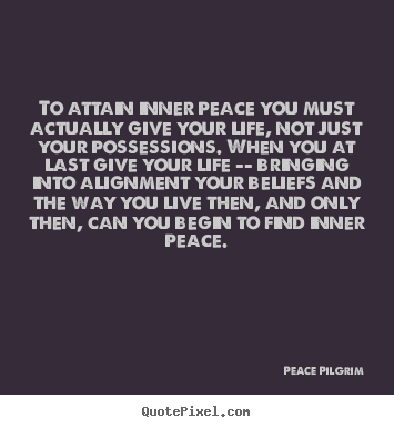 To attain inner peace you must actually give your life, not just.. Peace Pilgrim great life quote