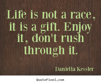 Life is not a race, it is a gift. enjoy it, don't rush through it. Daniella Kessler good life quotes