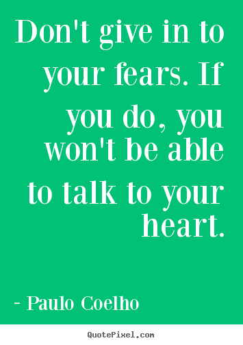 Create custom picture quotes about life - Don't give in to your fears. if you do, you won't be able to talk..