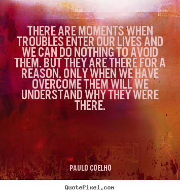 Paulo Coelho picture quotes - There are moments when troubles enter our lives.. - Life quote