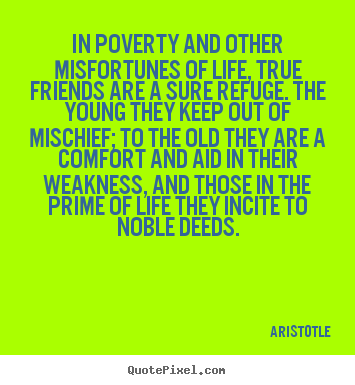 Quotes about life - In poverty and other misfortunes of life, true friends are a sure refuge...