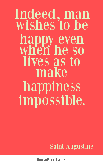 Life quote - Indeed, man wishes to be happy even when he so lives..
