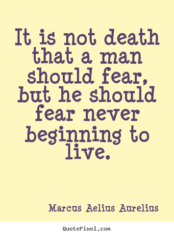 Life sayings - It is not death that a man should fear, but he should fear never beginning..