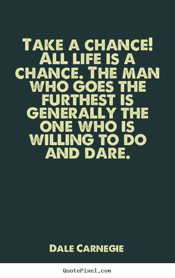 Take a chance! all life is a chance. the man.. Dale Carnegie popular life quotes