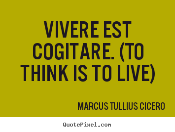 Life quote - Vivere est cogitare. (to think is to live)