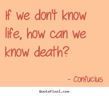 Life quotes - If we don't know life, how can we know death?