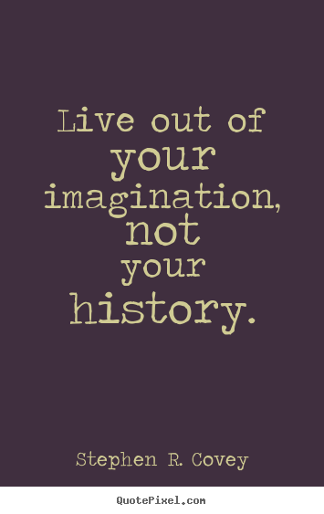 Live out of your imagination, not your history. Stephen R. Covey greatest life quotes