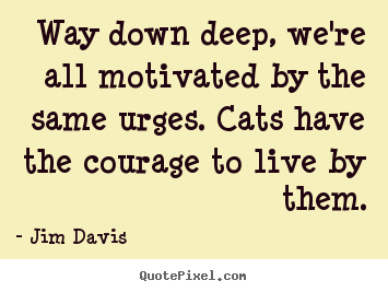 Way down deep, we're all motivated by the.. Jim Davis top life quote