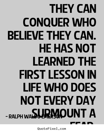 They can conquer who believe they can. he has not learned the.. Ralph Waldo Emerson great life quotes
