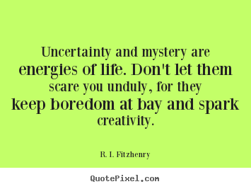Quote about life - Uncertainty and mystery are energies of life. don't..