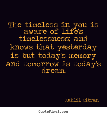 How to design picture quotes about life - The timeless in you is aware of life's timelessness;..