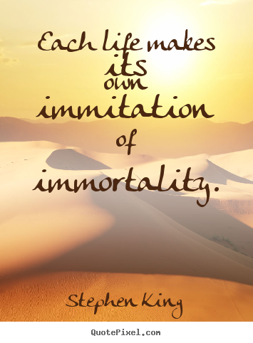 Stephen King picture quotes - Each life makes its own immitation of immortality. - Life quotes