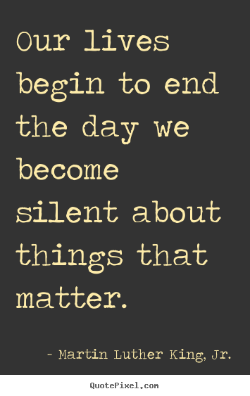 Our lives begin to end the day we become silent.. Martin Luther King, Jr. greatest life quote