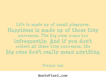 Small Life Quote Stunning Norman Lear Image Quotes  Life Is Made Up Of Small Pleasures