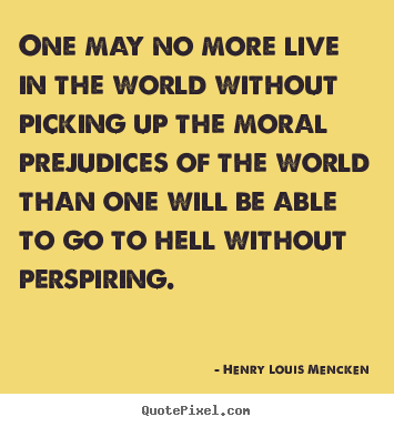 Henry Louis Mencken picture quote - One may no more live in the world without picking up the moral.. - Life quote