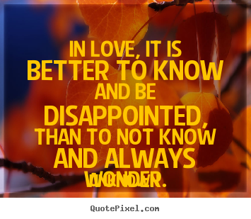 Life quotes - In love, it is better to know and be disappointed, than..