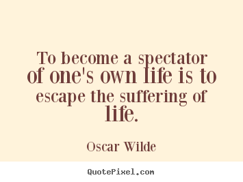 To become a spectator of one's own life is to escape the suffering.. Oscar Wilde famous life quote