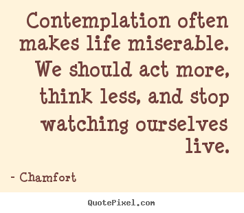 Contemplation often makes life miserable. we should act more,.. Chamfort  life quotes
