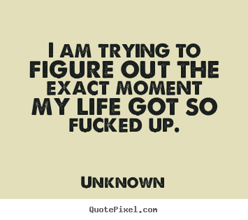 I am trying to figure out the exact moment my life.. Unknown top life quote