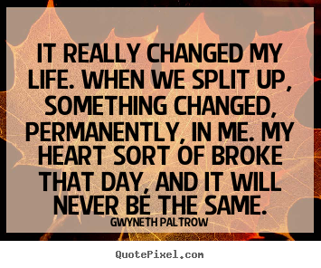 It really changed my life. when we split up, something changed,.. Gwyneth Paltrow good life quote