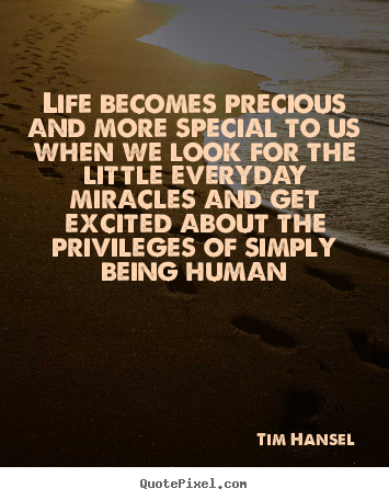 Life quotes - Life becomes precious and more special to us when we look for the..