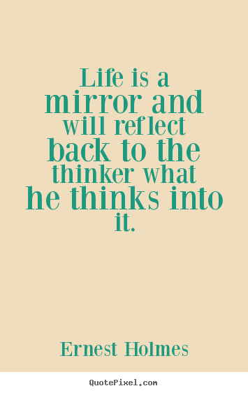Life quotes - Life is a mirror and will reflect back to the thinker what he thinks..