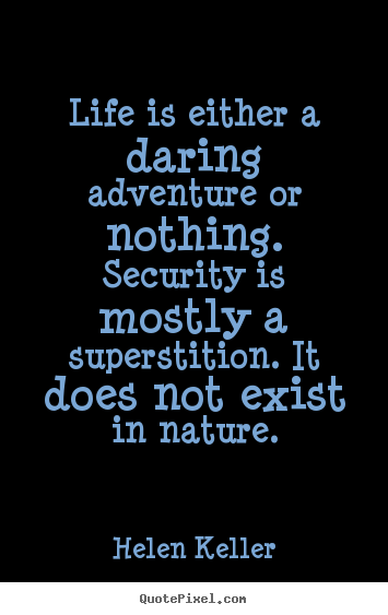 Life quote - Life is either a daring adventure or nothing. security is..