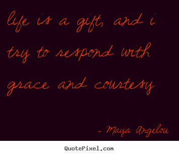 Design custom picture quotes about life - Life is a gift, and i try to respond with grace and courtesy