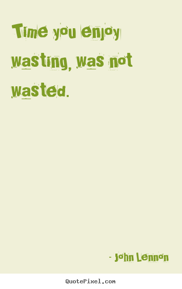 John Lennon poster quotes - Time you enjoy wasting, was not wasted. - Life sayings