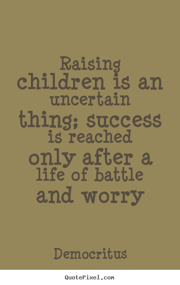 Quotes about life - Raising children is an uncertain thing; success is reached..