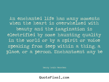 Quote about life - An enchanted life has many moments when the heart..