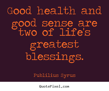 Superieur Quote About Life   Good Health And Good Sense Are Two Of Lifeu0027s Greatest.