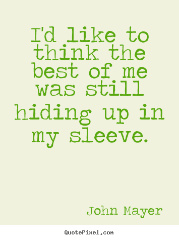 John Mayer image quotes - I'd like to think the best of me was still hiding up in my sleeve. - Life quotes