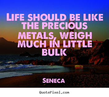Customize picture quotes about life - Life should be like the precious metals,..