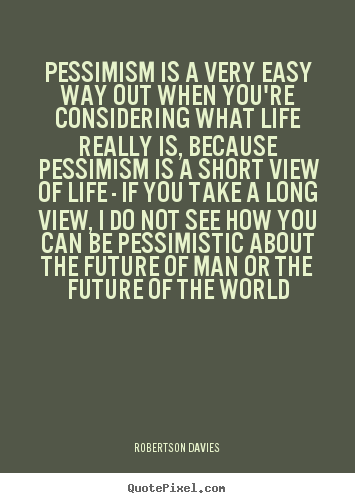 Quotes about life - Pessimism is a very easy way out when you're considering what..