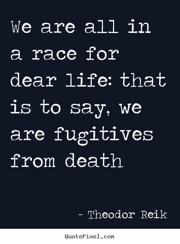 Life quote - We are all in a race for dear life: that..