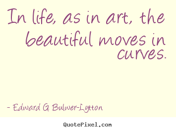 Quotes about life - In life, as in art, the beautiful moves in..