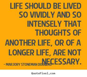 Marjory Stoneman Douglas picture quotes - Life should be lived so vividly and so intensely that thoughts of another.. - Life quotes
