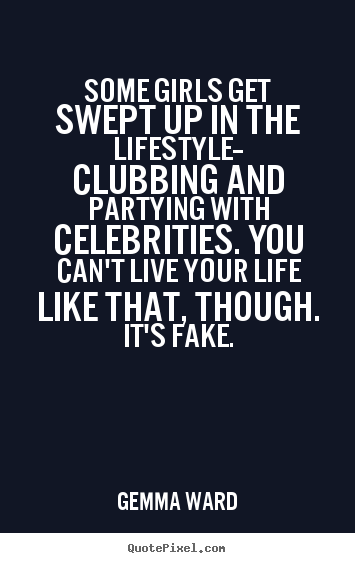 Sayings about life - Some girls get swept up in the lifestyle-- clubbing..