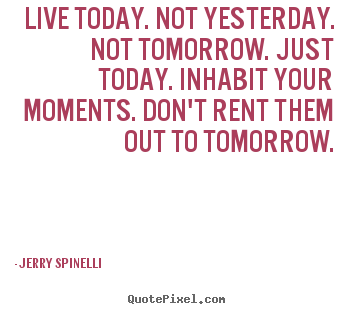 Live today. not yesterday. not tomorrow. just today. inhabit.. Jerry Spinelli  life quotes