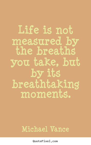 Life S Not About The Breaths You Take Quote: Life Is Not Measured By The Breaths You Take